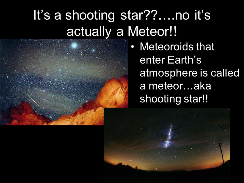 Its a shooting star??….no its actually a Meteor!! Meteoroids that enter Earths atmosphere is called a meteor…aka shooting star!!