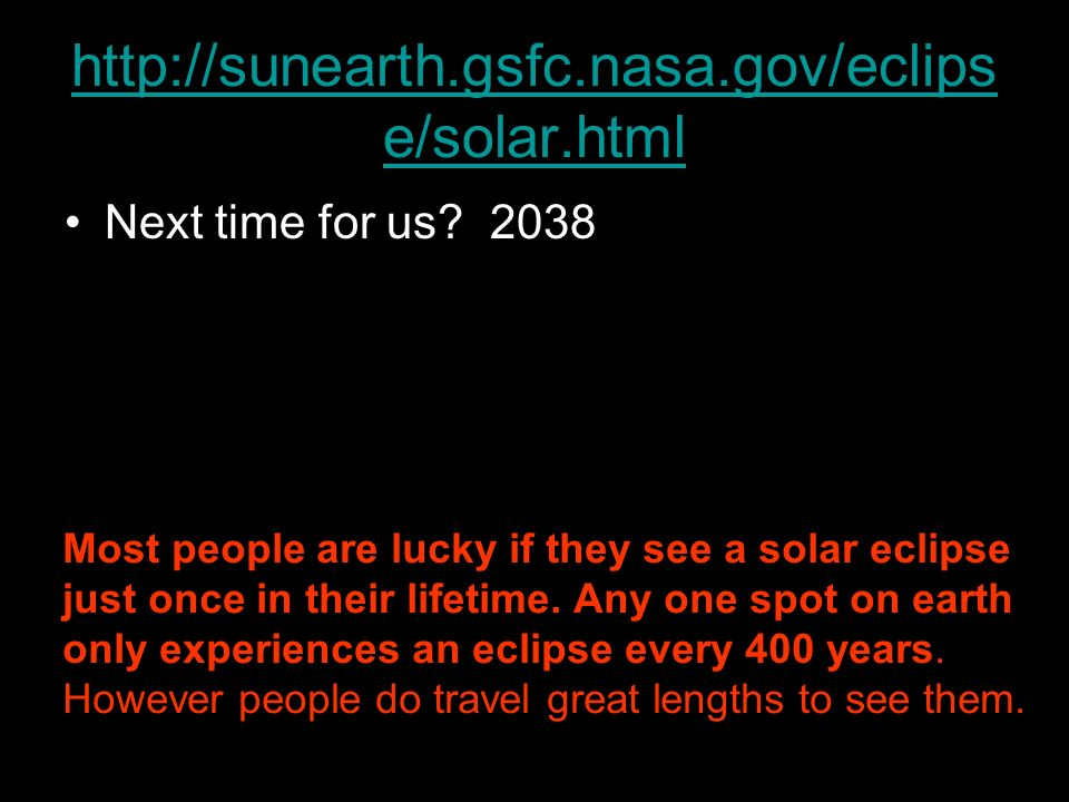 http://sunearth.gsfc.nasa.gov/eclips e/solar.html Next time for us? 2038 Most people are lucky if they see a solar eclipse just once in their lifetime