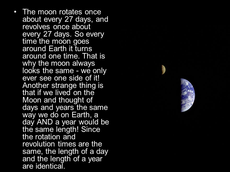 The moon rotates once about every 27 days, and revolves once about every 27 days. So every time the moon goes around Earth it turns around one time. T
