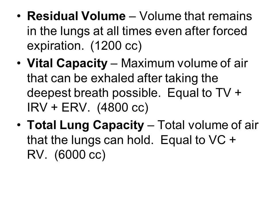 Residual Volume – Volume that remains in the lungs at all times even after forced expiration. (1200 cc) Vital Capacity – Maximum volume of air that ca
