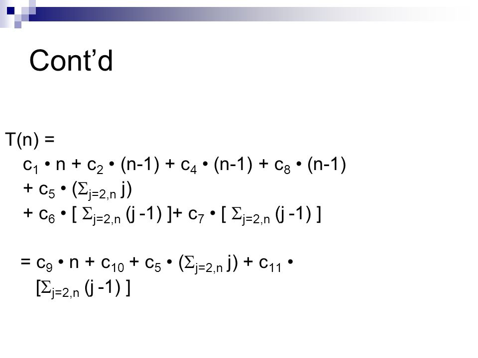 Contd T(n) = c 1 n + c 2 (n-1) + c 4 (n-1) + c 8 (n-1) + c 5 ( j=2,n j) + c 6 [ j=2,n (j -1) ]+ c 7 [ j=2,n (j -1) ] = c 9 n + c 10 + c 5 ( j=2,n j) + c 11 [ j=2,n (j -1) ]
