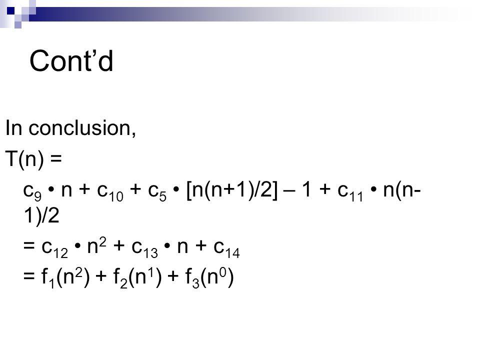 Contd In conclusion, T(n) = c 9 n + c 10 + c 5 [n(n+1)/2] – 1 + c 11 n(n- 1)/2 = c 12 n 2 + c 13 n + c 14 = f 1 (n 2 ) + f 2 (n 1 ) + f 3 (n 0 )