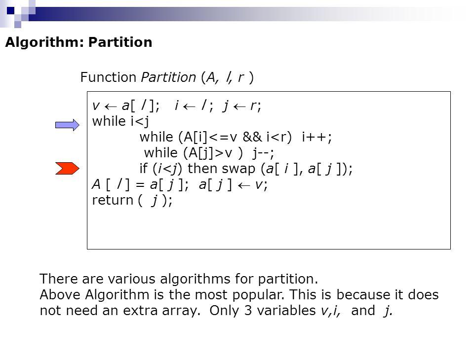 Algorithm: Partition Function Partition (A, l, r ) v a[ l ]; i l ; j r; while i<j while (A[i]<=v && i<r) i++; while (A[j]>v ) j--; if (i<j) then swap (a[ i ], a[ j ]); A [ l ] = a[ j ]; a[ j ] v; return ( j ); There are various algorithms for partition.