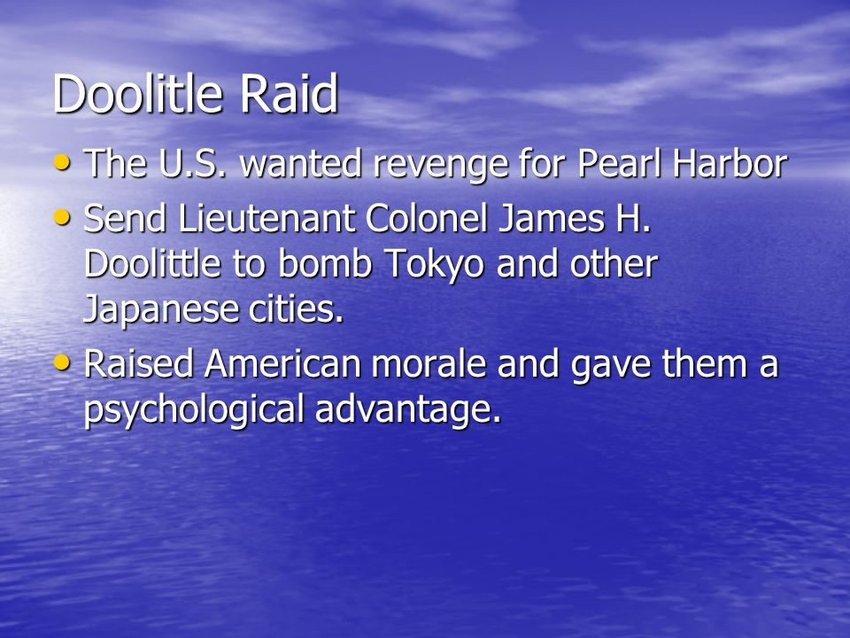 Doolitle Raid The U.S. wanted revenge for Pearl Harbor The U.S. wanted revenge for Pearl Harbor Send Lieutenant Colonel James H. Doolittle to bomb Tok