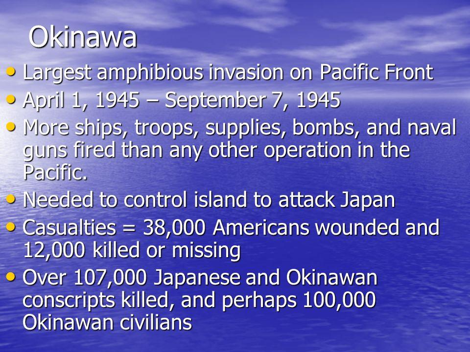 Okinawa Largest amphibious invasion on Pacific Front Largest amphibious invasion on Pacific Front April 1, 1945 – September 7, 1945 April 1, 1945 – Se