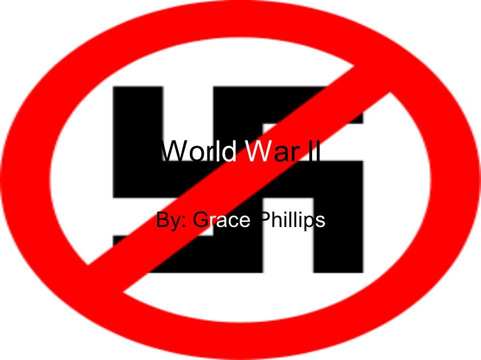World War II By: Grace Phillips