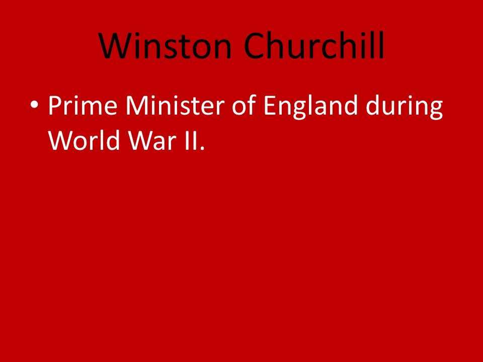 Winston Churchill Prime Minister of England during World War II.