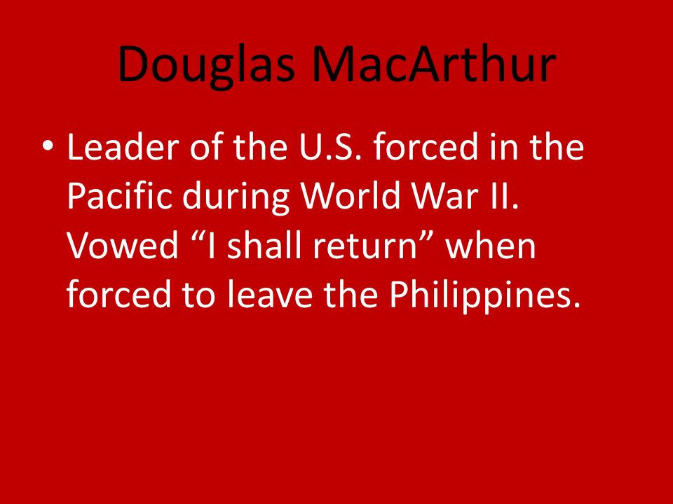 Douglas MacArthur Leader of the U.S. forced in the Pacific during World War II.
