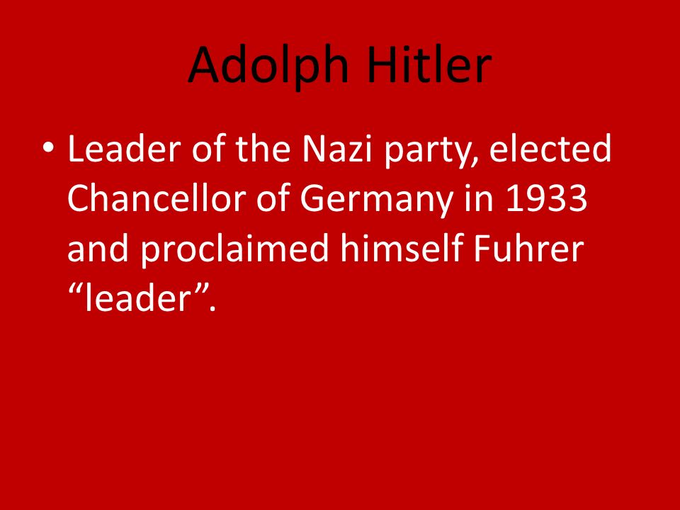 Adolph Hitler Leader of the Nazi party, elected Chancellor of Germany in 1933 and proclaimed himself Fuhrer leader.