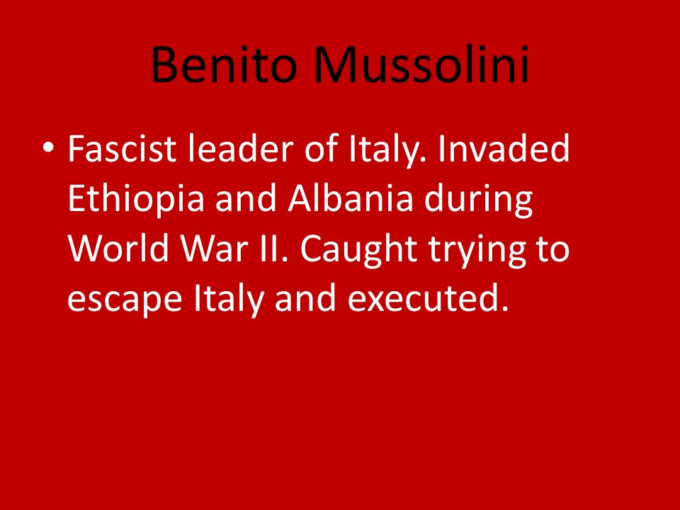 Benito Mussolini Fascist leader of Italy. Invaded Ethiopia and Albania during World War II.
