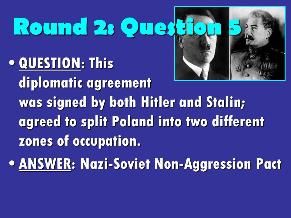 Round 2: Question 5 QUESTION: This diplomatic agreement was signed by both Hitler and Stalin; agreed to split Poland into two different zones of occupation.QUESTION: This diplomatic agreement was signed by both Hitler and Stalin; agreed to split Poland into two different zones of occupation.