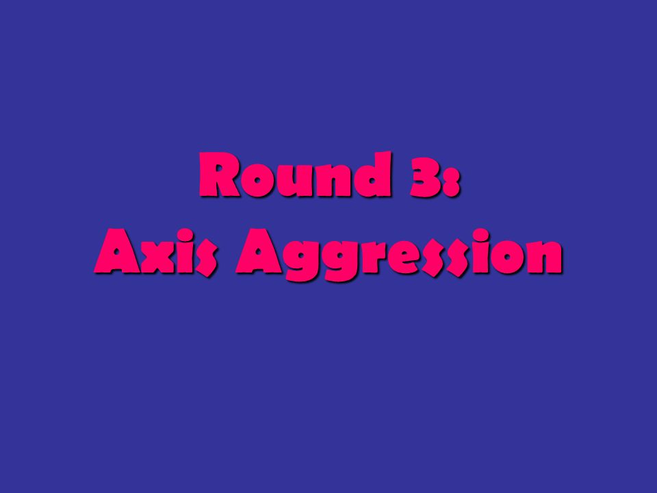 Round 3: Axis Aggression