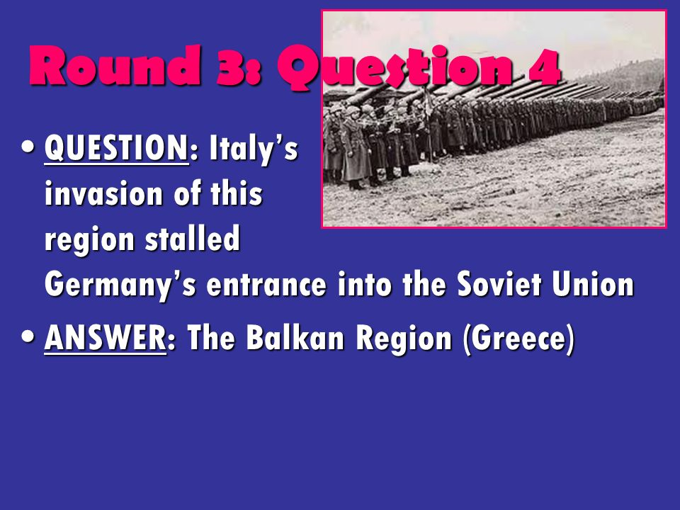 Round 3: Question 4 QUESTION: Italys invasion of this region stalled Germanys entrance into the Soviet UnionQUESTION: Italys invasion of this region stalled Germanys entrance into the Soviet Union ANSWER: The Balkan Region (Greece)ANSWER: The Balkan Region (Greece)