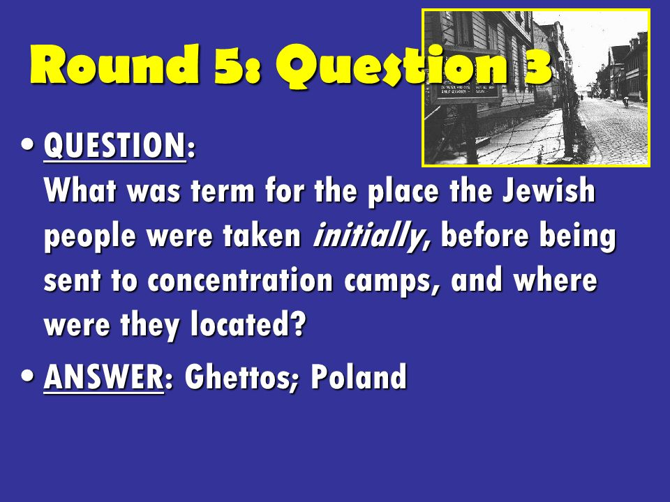 Round 5: Question 3 QUESTION: What was term for the place the Jewish people were taken initially, before being sent to concentration camps, and where were they located QUESTION: What was term for the place the Jewish people were taken initially, before being sent to concentration camps, and where were they located.