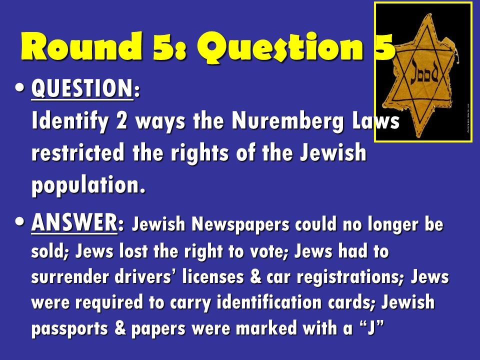 Round 5: Question 5 QUESTION: Identify 2 ways the Nuremberg Laws restricted the rights of the Jewish population.QUESTION: Identify 2 ways the Nuremberg Laws restricted the rights of the Jewish population.