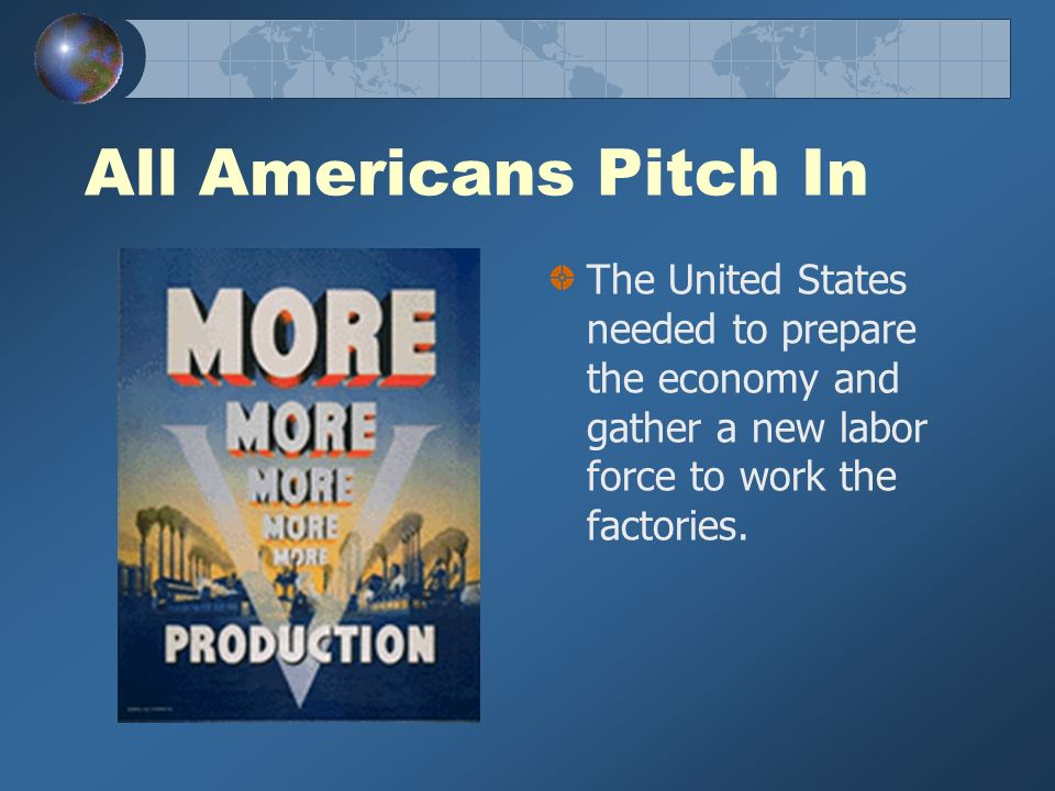 All Americans Pitch In The United States needed to prepare the economy and gather a new labor force to work the factories.