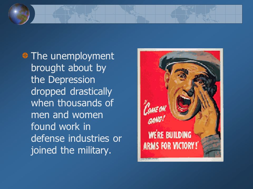 The unemployment brought about by the Depression dropped drastically when thousands of men and women found work in defense industries or joined the military.