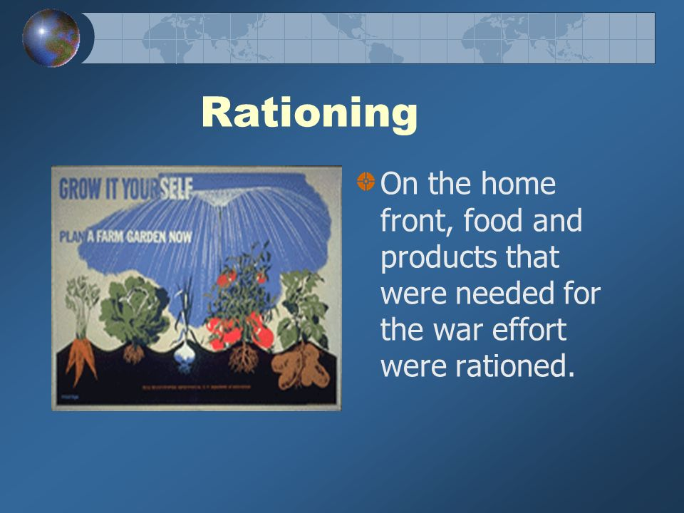 Rationing On the home front, food and products that were needed for the war effort were rationed.
