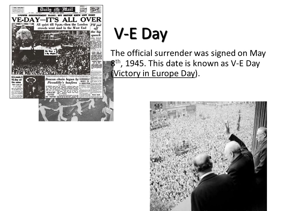 V-E Day The official surrender was signed on May 8 th, 1945. This date is known as V-E Day (Victory in Europe Day).