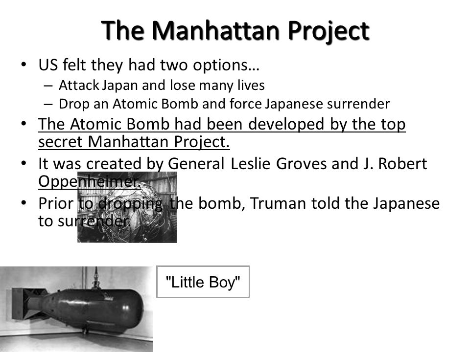 The Manhattan Project US felt they had two options… – Attack Japan and lose many lives – Drop an Atomic Bomb and force Japanese surrender The Atomic B