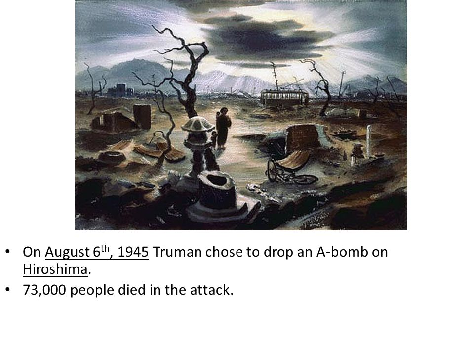 On August 6 th, 1945 Truman chose to drop an A-bomb on Hiroshima. 73,000 people died in the attack.