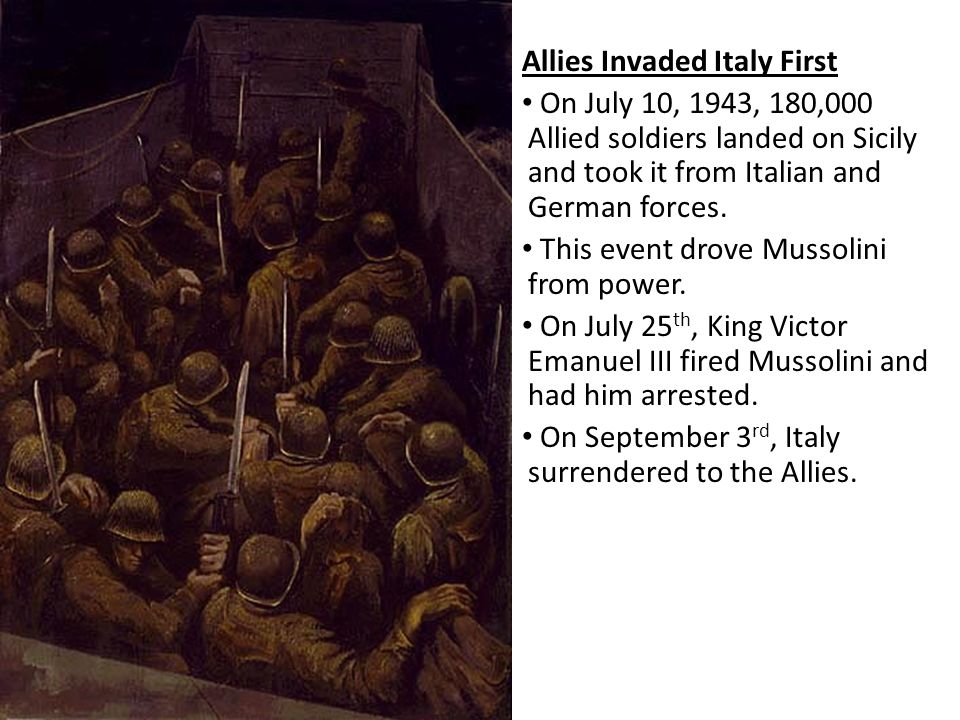 Allies Invaded Italy First On July 10, 1943, 180,000 Allied soldiers landed on Sicily and took it from Italian and German forces. This event drove Mus