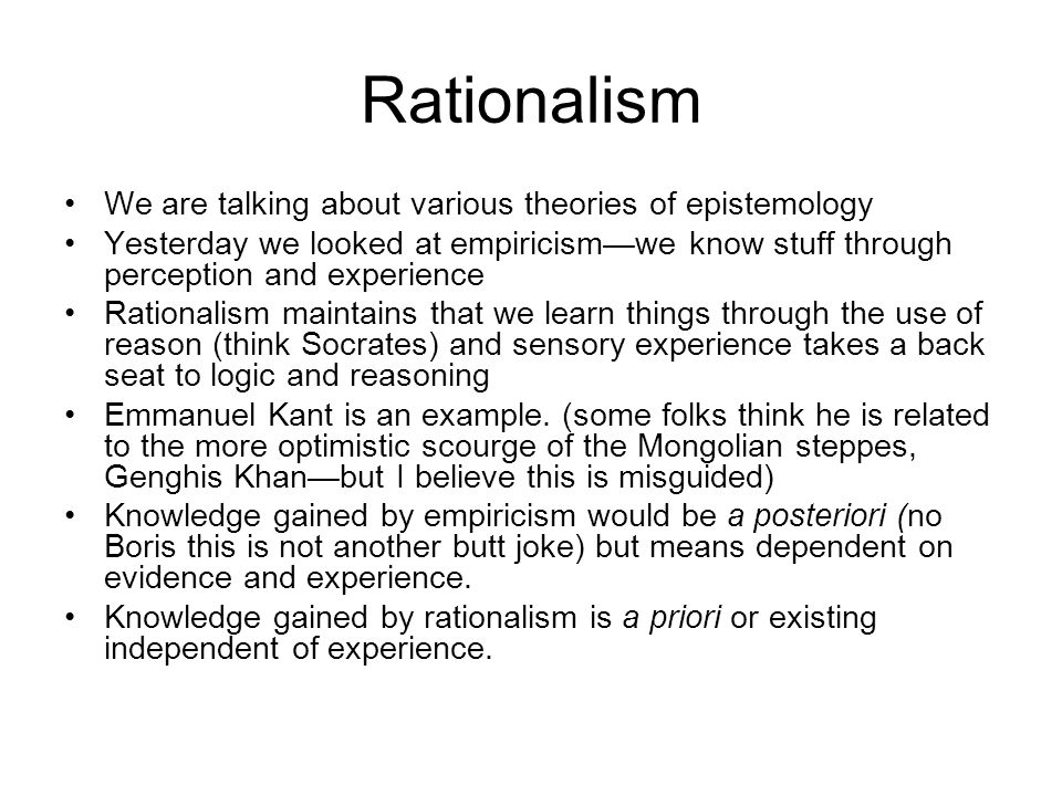 Rationalism We are talking about various theories of epistemology Yesterday we looked at empiricismwe know stuff through perception and experience Rationalism maintains that we learn things through the use of reason (think Socrates) and sensory experience takes a back seat to logic and reasoning Emmanuel Kant is an example.