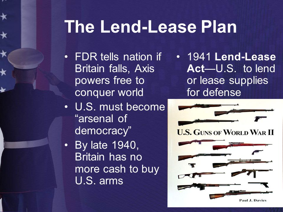The Lend-Lease Plan FDR tells nation if Britain falls, Axis powers free to conquer world U.S. must become arsenal of democracy By late 1940, Britain h
