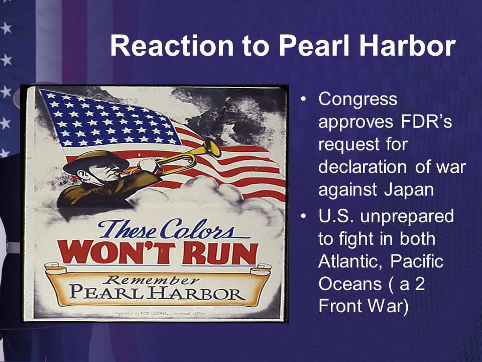 Reaction to Pearl Harbor Congress approves FDRs request for declaration of war against Japan U.S. unprepared to fight in both Atlantic, Pacific Oceans