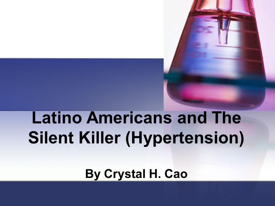 Latino Americans and The Silent Killer (Hypertension) By Crystal H. Cao