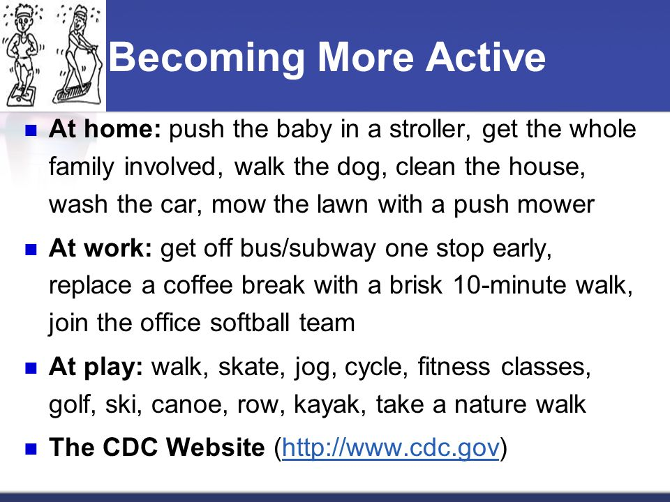 Becoming More Active At home: push the baby in a stroller, get the whole family involved, walk the dog, clean the house, wash the car, mow the lawn with a push mower At work: get off bus/subway one stop early, replace a coffee break with a brisk 10-minute walk, join the office softball team At play: walk, skate, jog, cycle, fitness classes, golf, ski, canoe, row, kayak, take a nature walk The CDC Website (http://www.cdc.gov)http://www.cdc.gov