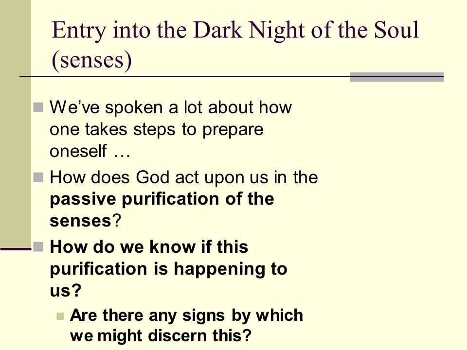 Entry into the Dark Night of the Soul (senses) Weve spoken a lot about how one takes steps to prepare oneself … How does God act upon us in the passiv