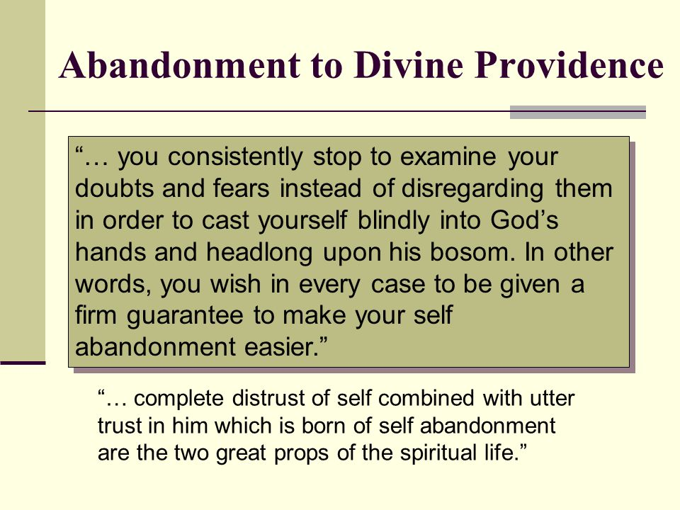 Abandonment to Divine Providence … you consistently stop to examine your doubts and fears instead of disregarding them in order to cast yourself blind