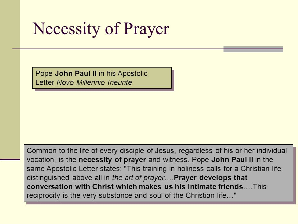 Necessity of Prayer Common to the life of every disciple of Jesus, regardless of his or her individual vocation, is the necessity of prayer and witnes