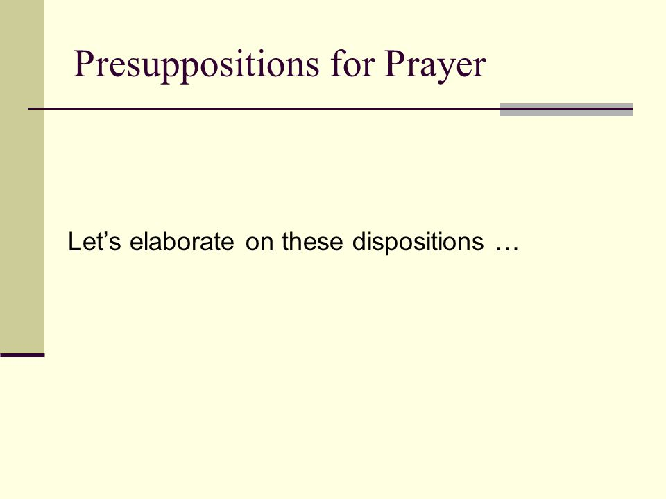 Presuppositions for Prayer Lets elaborate on these dispositions …