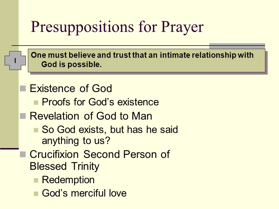 Presuppositions for Prayer One must believe and trust that an intimate relationship with God is possible. Existence of God Proofs for Gods existence R