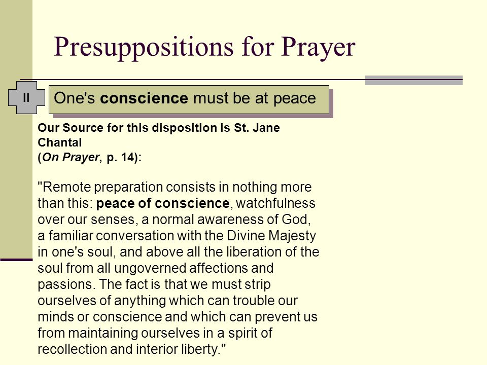 Presuppositions for Prayer One's conscience must be at peace Our Source for this disposition is St. Jane Chantal (On Prayer, p. 14):