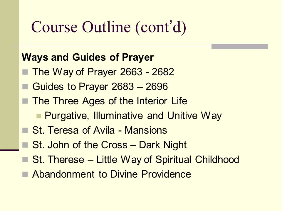 Course Outline (contd) Ways and Guides of Prayer The Way of Prayer 2663 - 2682 Guides to Prayer 2683 – 2696 The Three Ages of the Interior Life Purgat