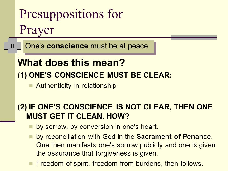 Presuppositions for Prayer What does this mean? (1) ONE'S CONSCIENCE MUST BE CLEAR: Authenticity in relationship (2) IF ONE'S CONSCIENCE IS NOT CLEAR,