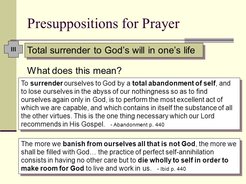 Presuppositions for Prayer What does this mean? To surrender ourselves to God by a total abandonment of self, and to lose ourselves in the abyss of ou