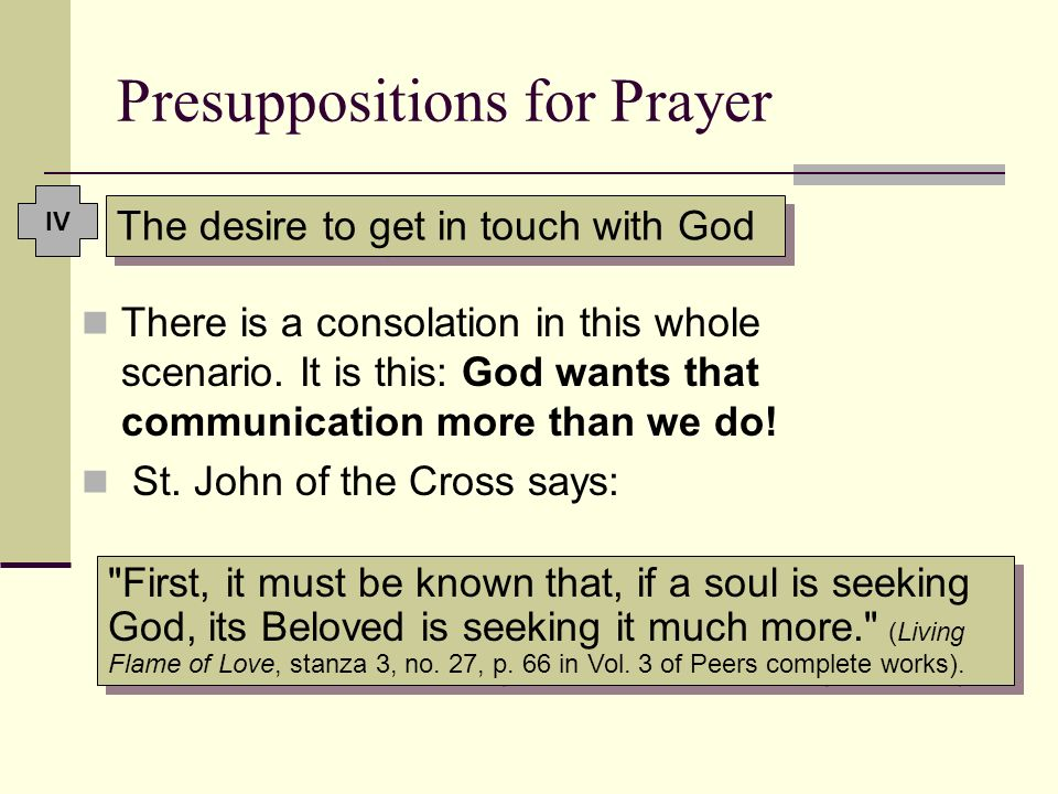 Presuppositions for Prayer The desire to get in touch with God There is a consolation in this whole scenario. It is this: God wants that communication