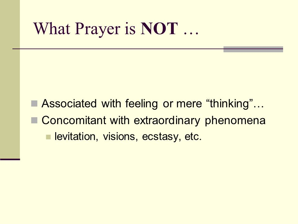 What Prayer is NOT … Associated with feeling or mere thinking… Concomitant with extraordinary phenomena levitation, visions, ecstasy, etc.