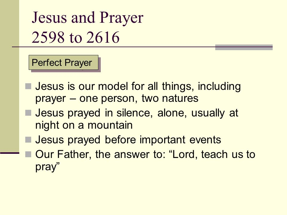 Jesus and Prayer 2598 to 2616 Perfect Prayer Jesus is our model for all things, including prayer – one person, two natures Jesus prayed in silence, al