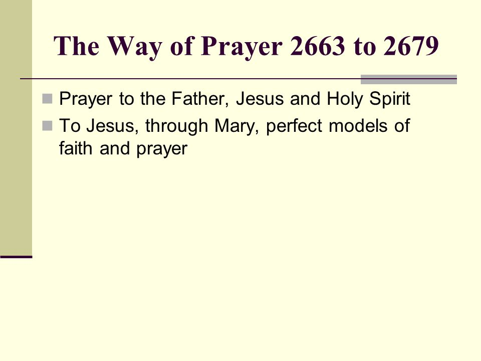 The Way of Prayer 2663 to 2679 Prayer to the Father, Jesus and Holy Spirit To Jesus, through Mary, perfect models of faith and prayer