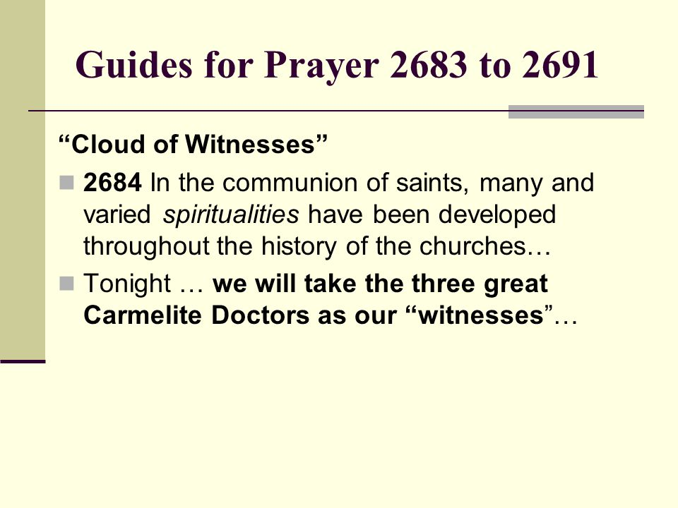 Guides for Prayer 2683 to 2691 Cloud of Witnesses 2684 In the communion of saints, many and varied spiritualities have been developed throughout the h