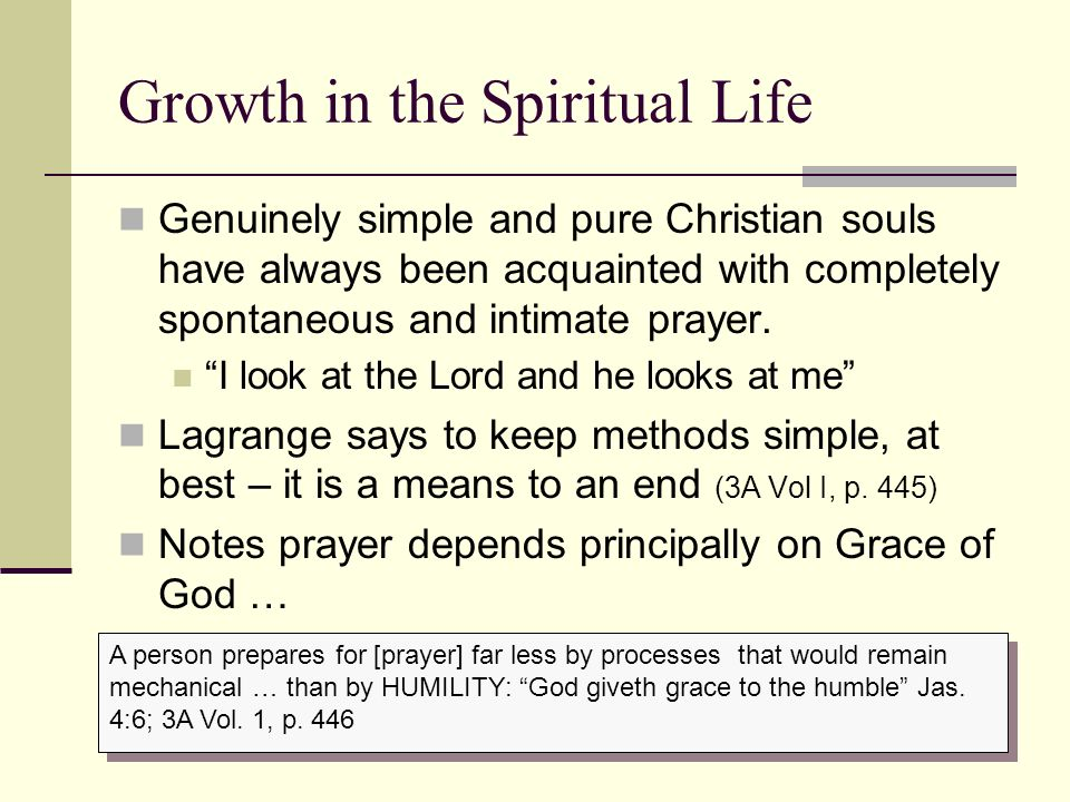 Growth in the Spiritual Life Genuinely simple and pure Christian souls have always been acquainted with completely spontaneous and intimate prayer. I