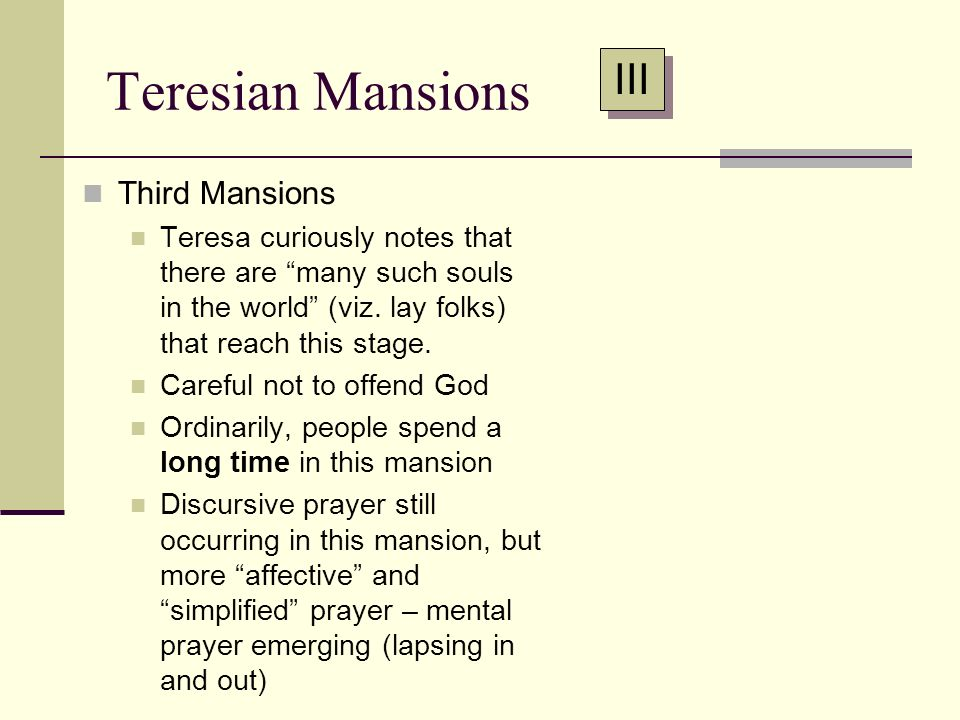 Teresian Mansions Third Mansions Teresa curiously notes that there are many such souls in the world (viz. lay folks) that reach this stage. Careful no