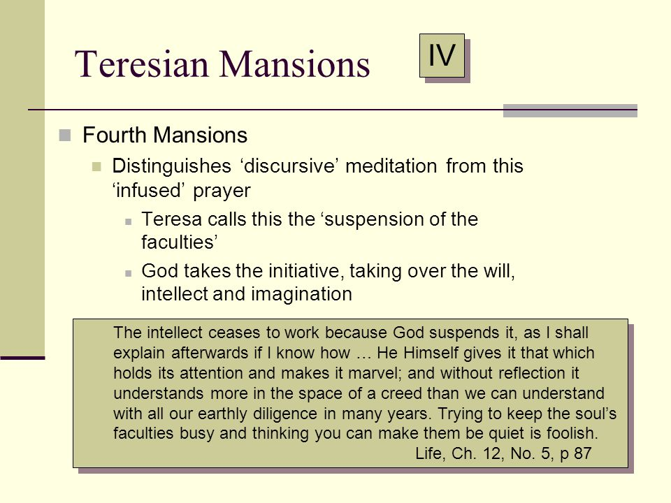 Teresian Mansions IV Fourth Mansions Distinguishes discursive meditation from thisinfused prayer Teresa calls this the suspension of the faculties God