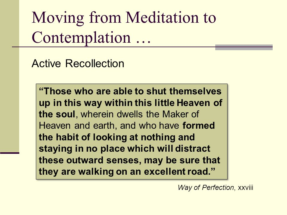 Moving from Meditation to Contemplation … Active Recollection Those who are able to shut themselves up in this way within this little Heaven of the so