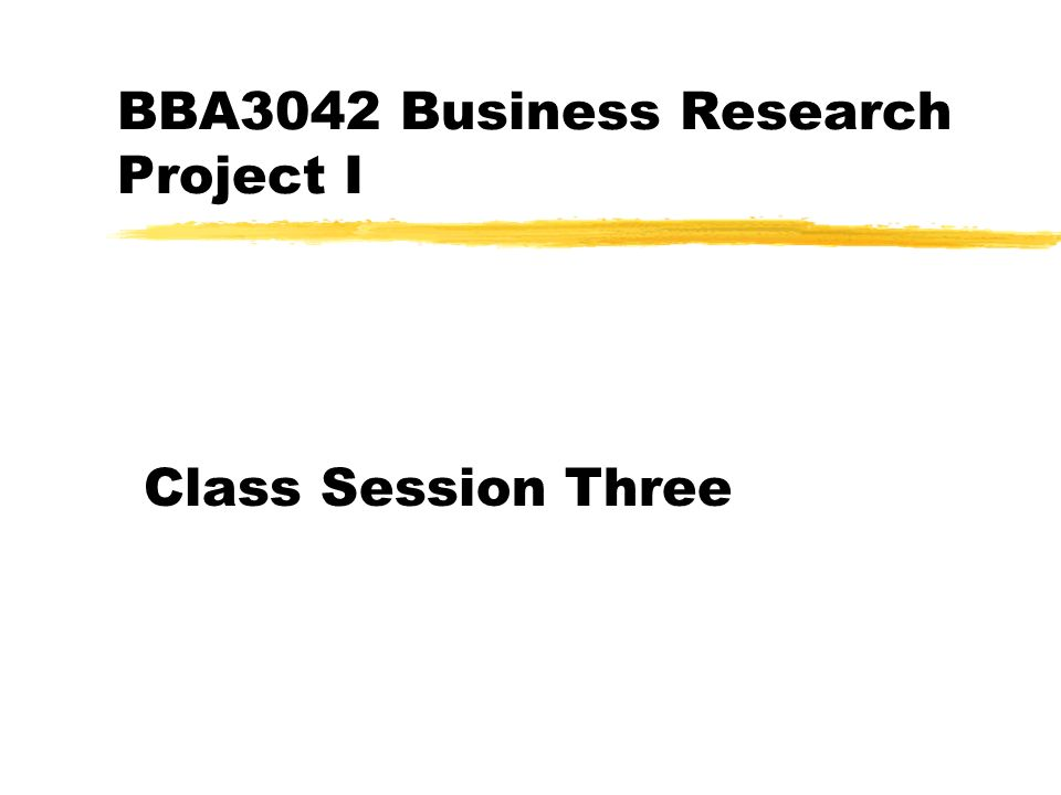 BBA3042 Business Research Project I Class Session Three